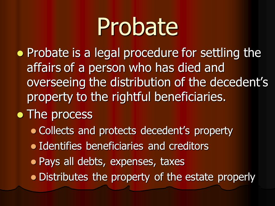 Probate Probate is a legal procedure for settling the affairs of a person who has died and overseeing the distribution of the decedent's property to the rightful beneficiaries.