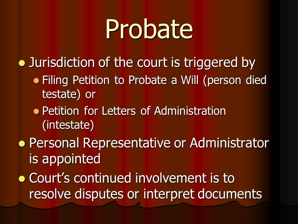 Probate Jurisdiction of the court is triggered by Jurisdiction of the court is triggered by Filing Petition to Probate a Will (person died testate) or Filing Petition to Probate a Will (person died testate) or Petition for Letters of Administration (intestate) Petition for Letters of Administration (intestate) Personal Representative or Administrator is appointed Personal Representative or Administrator is appointed Court's continued involvement is to resolve disputes or interpret documents Court's continued involvement is to resolve disputes or interpret documents