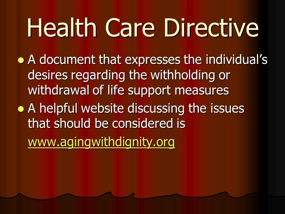 Health Care Directive A document that expresses the individual's desires regarding the withholding or withdrawal of life support measures A document that expresses the individual's desires regarding the withholding or withdrawal of life support measures A helpful website discussing the issues that should be considered is A helpful website discussing the issues that should be considered is www.agingwithdignity.org