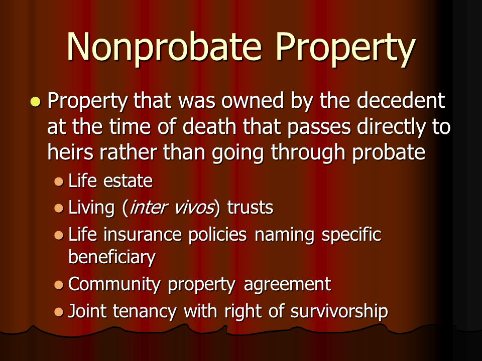 Nonprobate Property Property that was owned by the decedent at the time of death that passes directly to heirs rather than going through probate Property that was owned by the decedent at the time of death that passes directly to heirs rather than going through probate Life estate Life estate Living (inter vivos) trusts Living (inter vivos) trusts Life insurance policies naming specific beneficiary Life insurance policies naming specific beneficiary Community property agreement Community property agreement Joint tenancy with right of survivorship Joint tenancy with right of survivorship