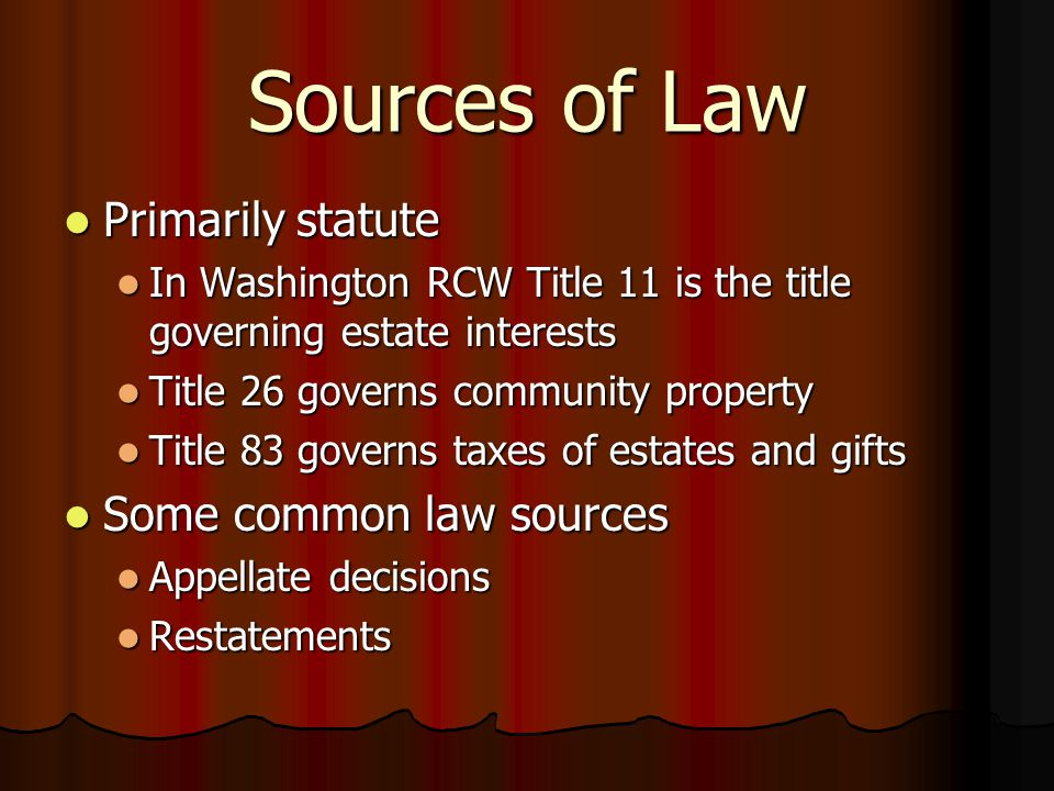 Sources of Law Primarily statute Primarily statute In Washington RCW Title 11 is the title governing estate interests In Washington RCW Title 11 is the title governing estate interests Title 26 governs community property Title 26 governs community property Title 83 governs taxes of estates and gifts Title 83 governs taxes of estates and gifts Some common law sources Some common law sources Appellate decisions Appellate decisions Restatements Restatements