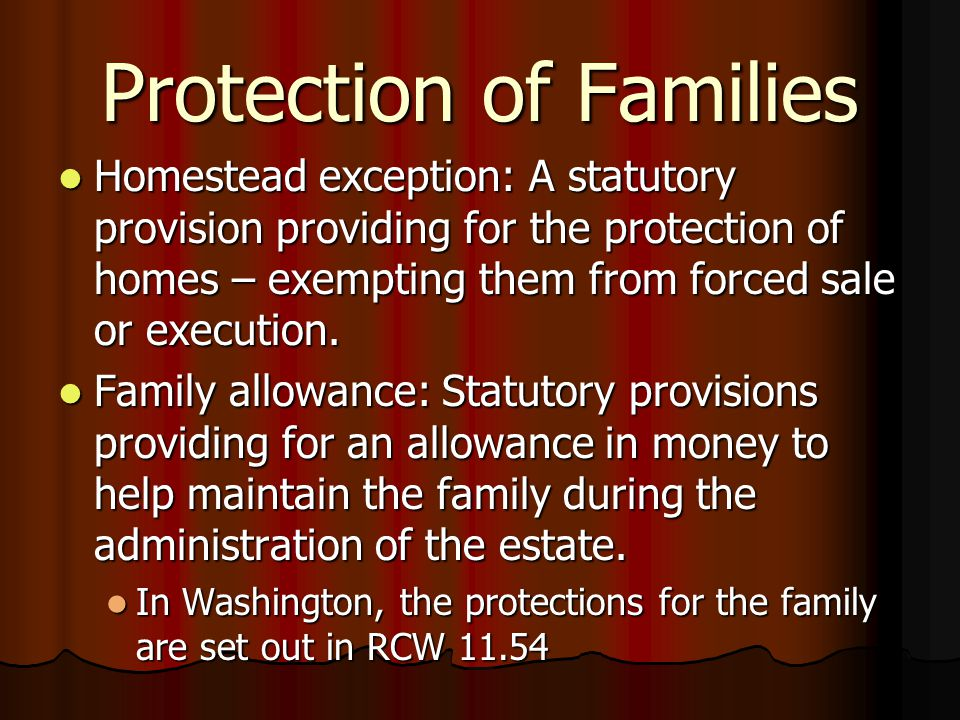Protection of Families Homestead exception: A statutory provision providing for the protection of homes – exempting them from forced sale or execution.