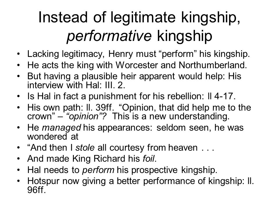 Instead of legitimate kingship, performative kingship Lacking legitimacy, Henry must perform his kingship.