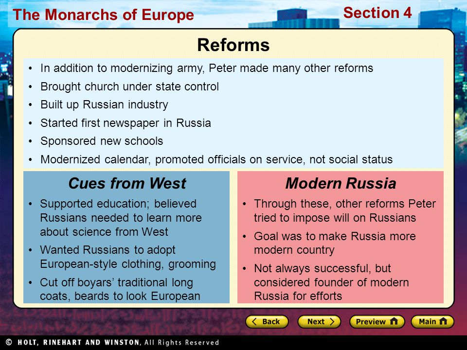 The Monarchs of Europe Section 4 In addition to modernizing army, Peter made many other reforms Brought church under state control Built up Russian industry Started first newspaper in Russia Sponsored new schools Modernized calendar, promoted officials on service, not social status Supported education; believed Russians needed to learn more about science from West Wanted Russians to adopt European-style clothing, grooming Cut off boyars' traditional long coats, beards to look European Cues from West Through these, other reforms Peter tried to impose will on Russians Goal was to make Russia more modern country Not always successful, but considered founder of modern Russia for efforts Modern Russia Reforms