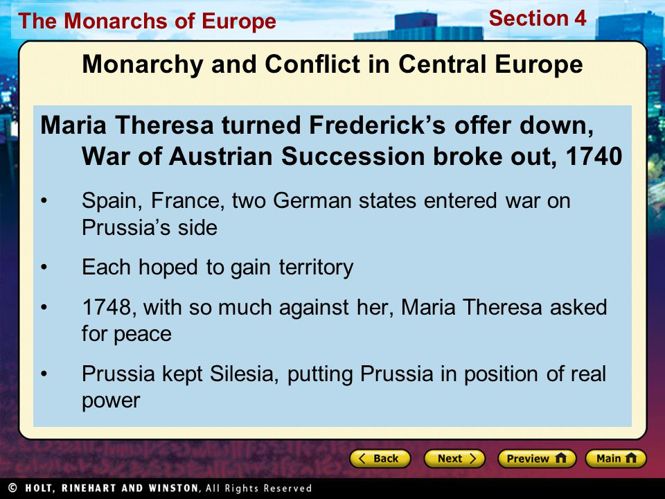 The Monarchs of Europe Section 4 Monarchy and Conflict in Central Europe Maria Theresa turned Frederick's offer down, War of Austrian Succession broke out, 1740 Spain, France, two German states entered war on Prussia's side Each hoped to gain territory 1748, with so much against her, Maria Theresa asked for peace Prussia kept Silesia, putting Prussia in position of real power