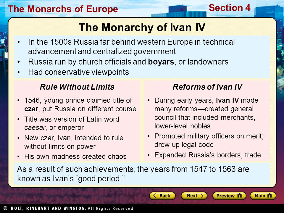 The Monarchs of Europe Section 4 As a result of such achievements, the years from 1547 to 1563 are known as Ivan's good period. In the 1500s Russia far behind western Europe in technical advancement and centralized government Russia run by church officials and boyars, or landowners Had conservative viewpoints 1546, young prince claimed title of czar, put Russia on different course Title was version of Latin word caesar, or emperor New czar, Ivan, intended to rule without limits on power His own madness created chaos Rule Without Limits The Monarchy of Ivan IV During early years, Ivan IV made many reforms—created general council that included merchants, lower-level nobles Promoted military officers on merit; drew up legal code Expanded Russia's borders, trade Reforms of Ivan IV