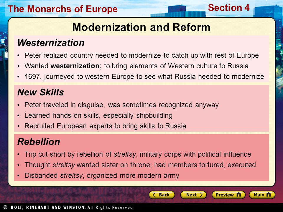 The Monarchs of Europe Section 4 Westernization Peter realized country needed to modernize to catch up with rest of Europe Wanted westernization; to bring elements of Western culture to Russia 1697, journeyed to western Europe to see what Russia needed to modernize Rebellion Trip cut short by rebellion of streltsy, military corps with political influence Thought streltsy wanted sister on throne; had members tortured, executed Disbanded streltsy, organized more modern army New Skills Peter traveled in disguise, was sometimes recognized anyway Learned hands-on skills, especially shipbuilding Recruited European experts to bring skills to Russia Modernization and Reform