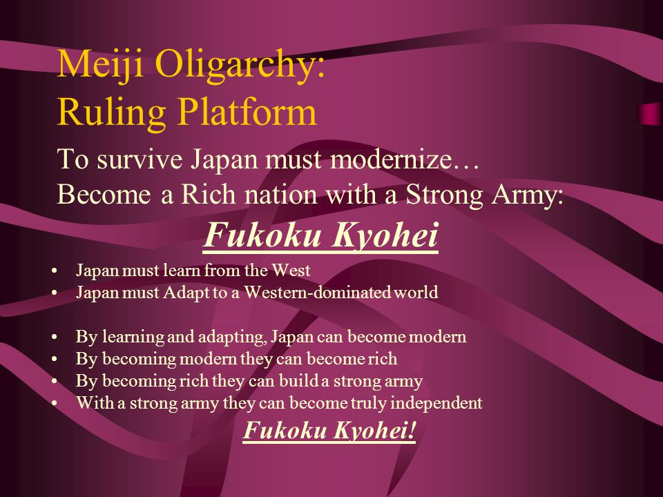 Meiji Oligarchy: Ruling Platform To survive Japan must modernize… Become a Rich nation with a Strong Army: Fukoku Kyohei Japan must learn from the West Japan must Adapt to a Western-dominated world By learning and adapting, Japan can become modern By becoming modern they can become rich By becoming rich they can build a strong army With a strong army they can become truly independent Fukoku Kyohei!