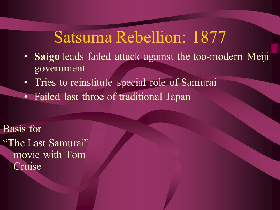 Satsuma Rebellion: 1877 Saigo leads failed attack against the too-modern Meiji government Tries to reinstitute special role of Samurai Failed last throe of traditional Japan Basis for The Last Samurai movie with Tom Cruise
