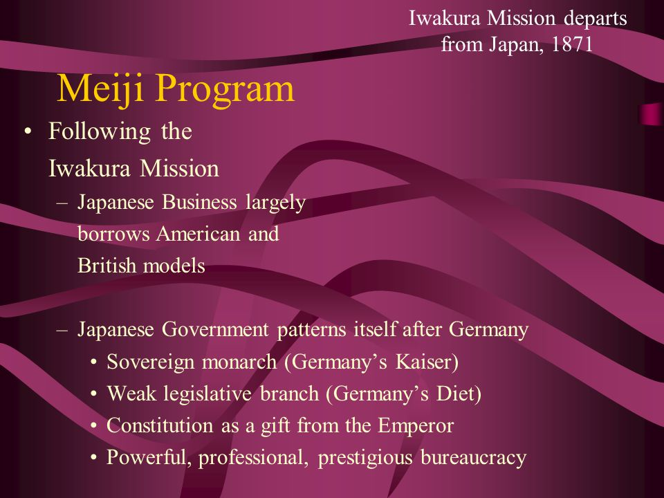 Meiji Program Following the Iwakura Mission –Japanese Business largely borrows American and British models –Japanese Government patterns itself after Germany Sovereign monarch (Germany's Kaiser) Weak legislative branch (Germany's Diet) Constitution as a gift from the Emperor Powerful, professional, prestigious bureaucracy Iwakura Mission departs from Japan, 1871
