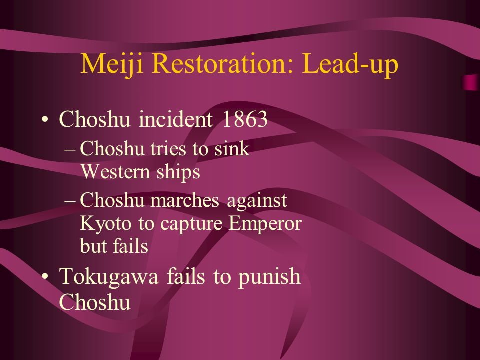 Meiji Restoration: Lead-up Choshu incident 1863 –Choshu tries to sink Western ships –Choshu marches against Kyoto to capture Emperor but fails Tokugawa fails to punish Choshu