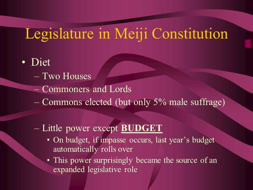 Legislature in Meiji Constitution Diet –Two Houses –Commoners and Lords –Commons elected (but only 5% male suffrage) –Little power except BUDGET On budget, if impasse occurs, last year's budget automatically rolls over This power surprisingly became the source of an expanded legislative role