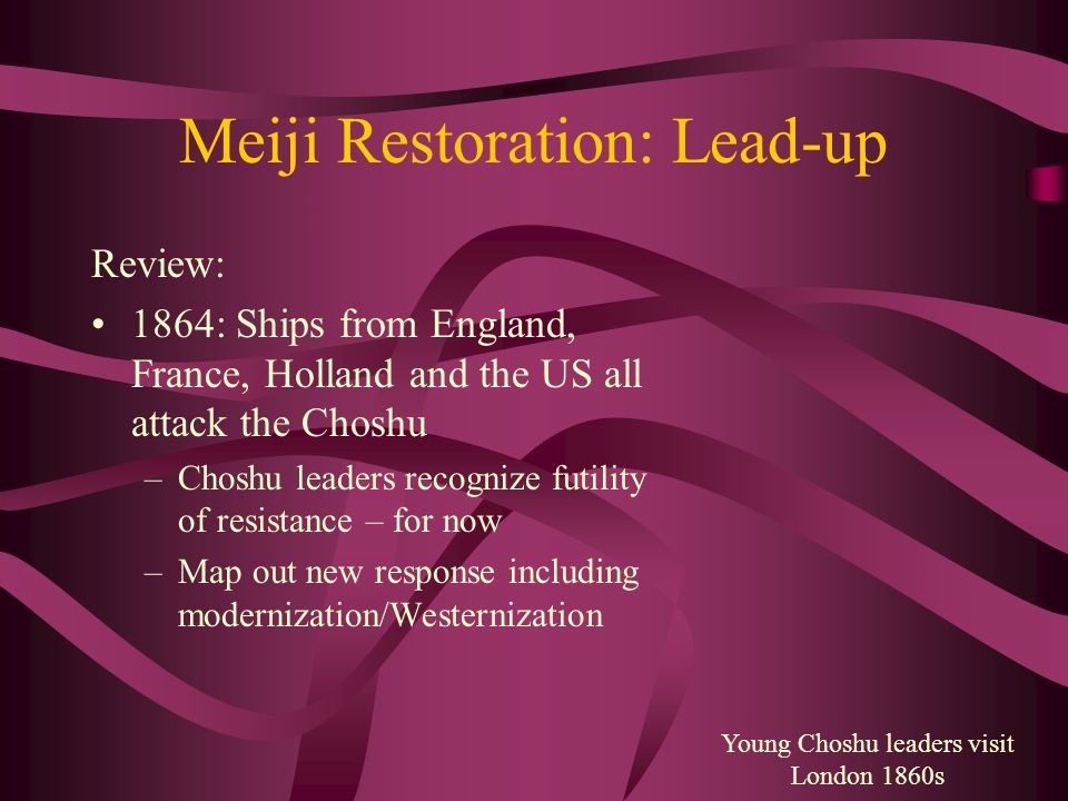 Meiji Restoration: Lead-up Review: 1864: Ships from England, France, Holland and the US all attack the Choshu –Choshu leaders recognize futility of resistance – for now –Map out new response including modernization/Westernization Young Choshu leaders visit London 1860s