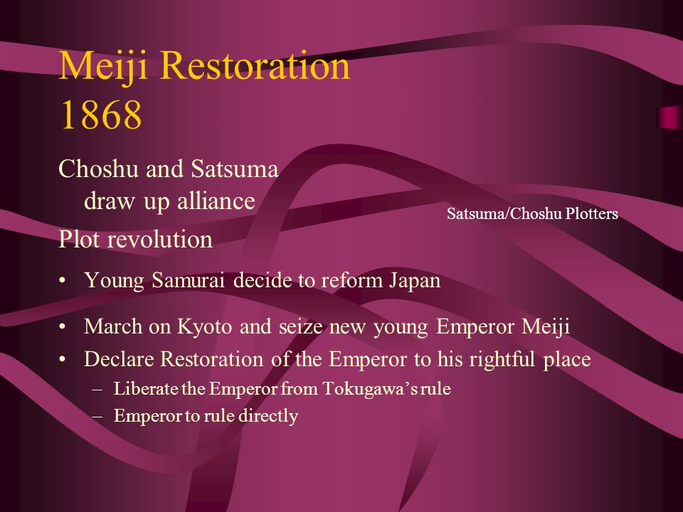 Meiji Restoration 1868 Choshu and Satsuma draw up alliance Plot revolution Young Samurai decide to reform Japan March on Kyoto and seize new young Emperor Meiji Declare Restoration of the Emperor to his rightful place –Liberate the Emperor from Tokugawa's rule –Emperor to rule directly Satsuma/Choshu Plotters