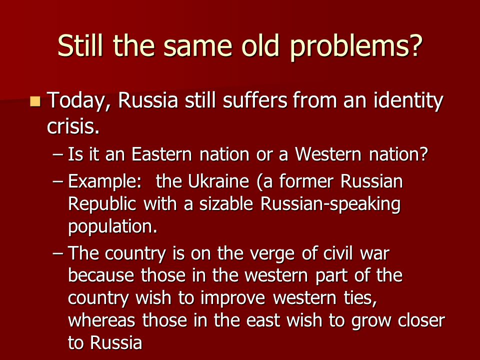 Still the same old problems.Today, Russia still suffers from an identity crisis.