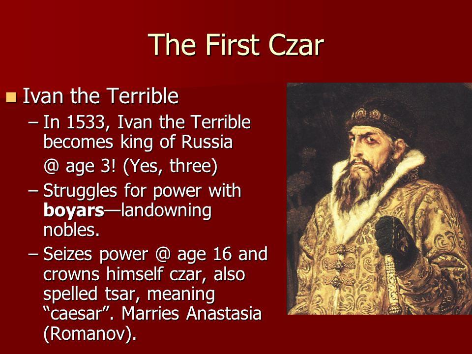 The First Czar Ivan the Terrible Ivan the Terrible –In 1533, Ivan the Terrible becomes king of Russia @ age 3.