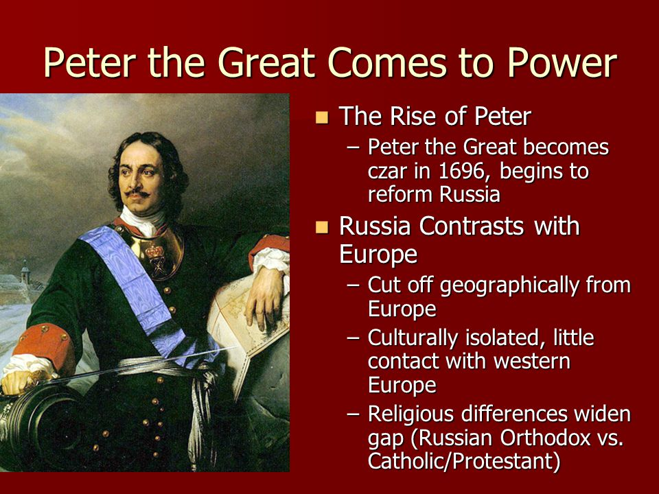 Peter the Great Comes to Power The Rise of Peter The Rise of Peter –Peter the Great becomes czar in 1696, begins to reform Russia Russia Contrasts with Europe Russia Contrasts with Europe –Cut off geographically from Europe –Culturally isolated, little contact with western Europe –Religious differences widen gap (Russian Orthodox vs.