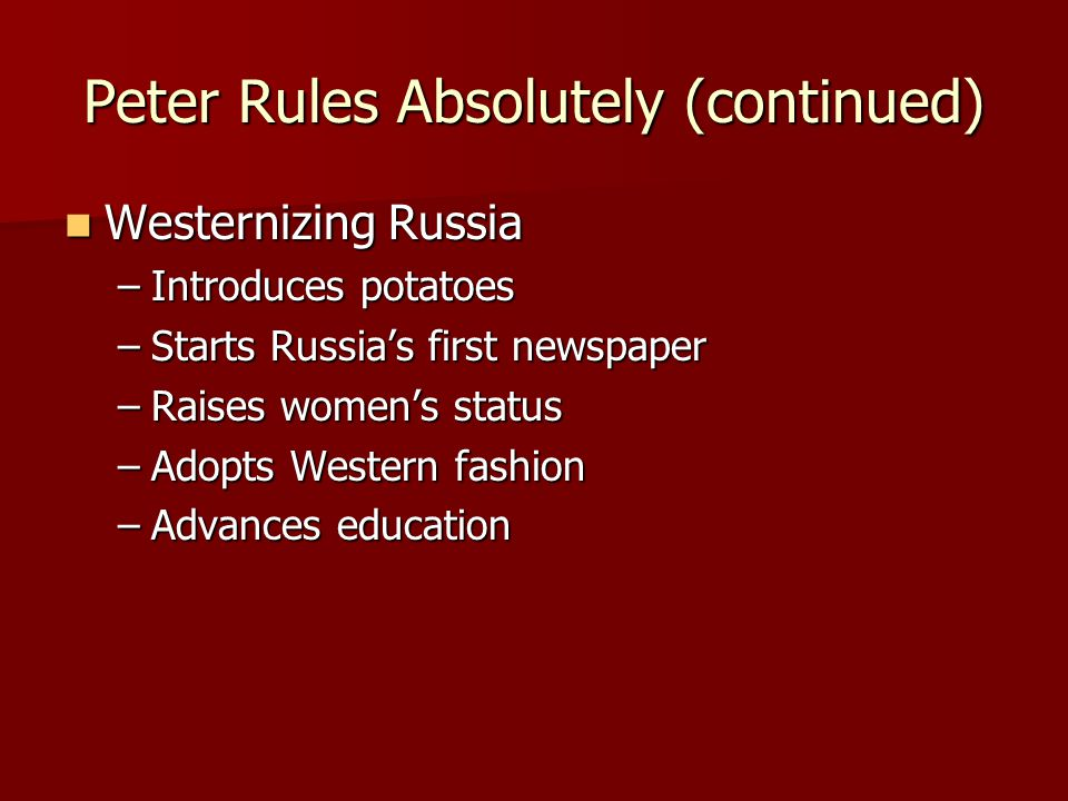 Peter Rules Absolutely (continued) Westernizing Russia Westernizing Russia –Introduces potatoes –Starts Russia's first newspaper –Raises women's status –Adopts Western fashion –Advances education