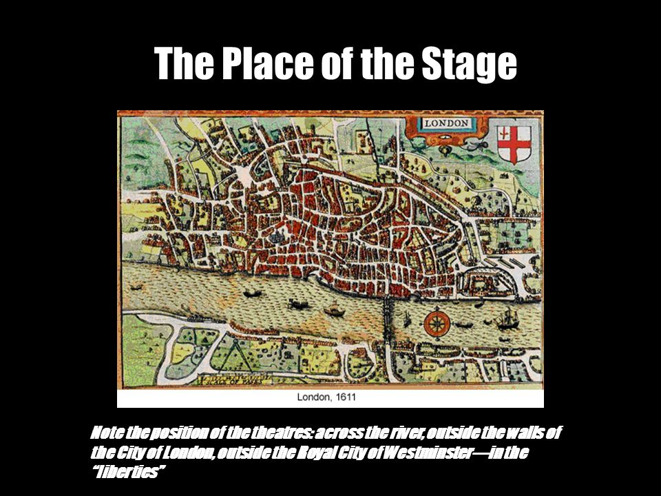 The Place of the Stage Note the position of the theatres: across the river, outside the walls of the City of London, outside the Royal City of Westminster—in the liberties