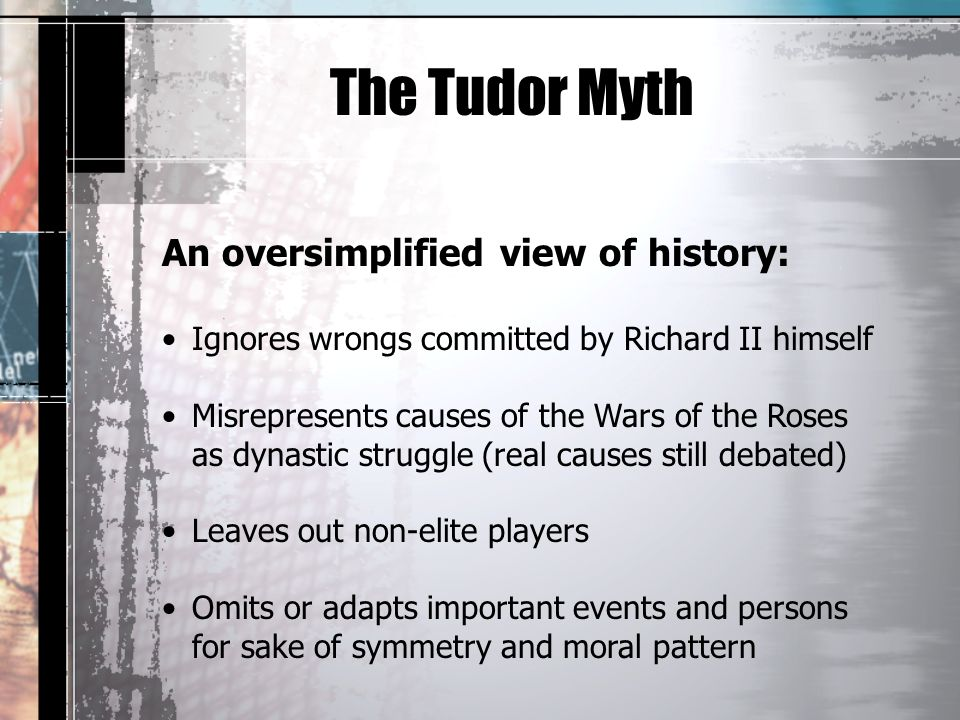 The Tudor Myth An oversimplified view of history: Ignores wrongs committed by Richard II himself Misrepresents causes of the Wars of the Roses as dynastic struggle (real causes still debated) Leaves out non-elite players Omits or adapts important events and persons for sake of symmetry and moral pattern