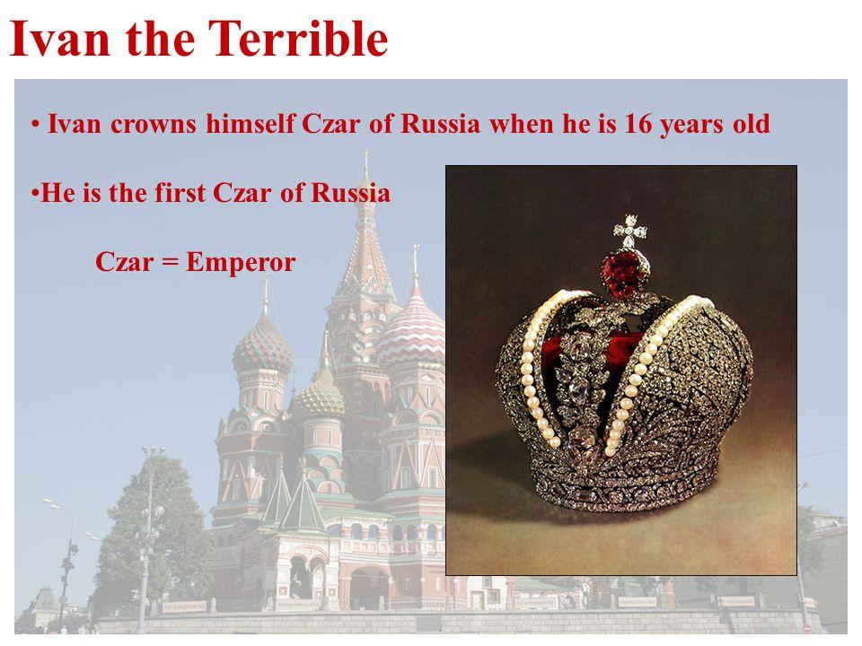 Ivan the Terrible Ivan crowns himself Czar of Russia when he is 16 years old He is the first Czar of Russia Czar = Emperor