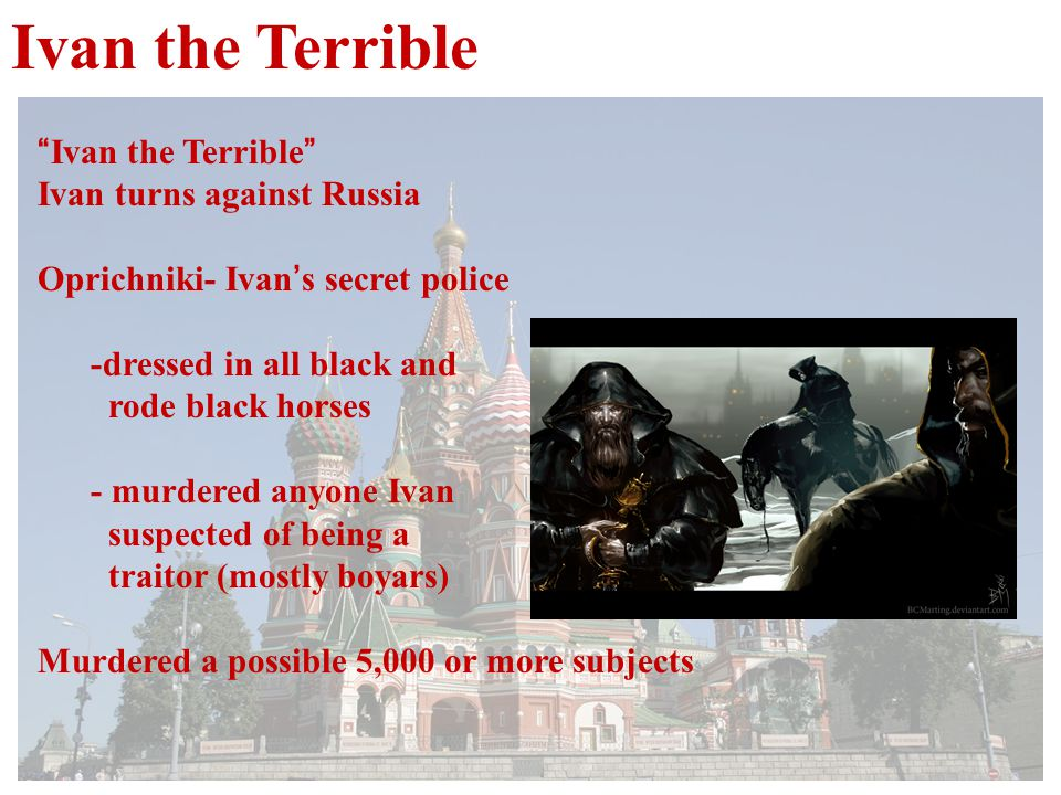 Ivan the Terrible Ivan the Terrible Ivan turns against Russia Oprichniki- Ivan ' s secret police -dressed in all black and rode black horses - murdered anyone Ivan suspected of being a traitor (mostly boyars) Murdered a possible 5,000 or more subjects
