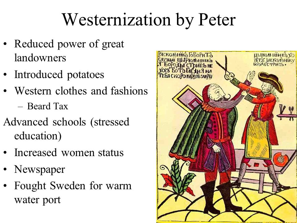 Westernization by Peter Reduced power of great landowners Introduced potatoes Western clothes and fashions –Beard Tax Advanced schools (stressed education) Increased women status Newspaper Fought Sweden for warm water port