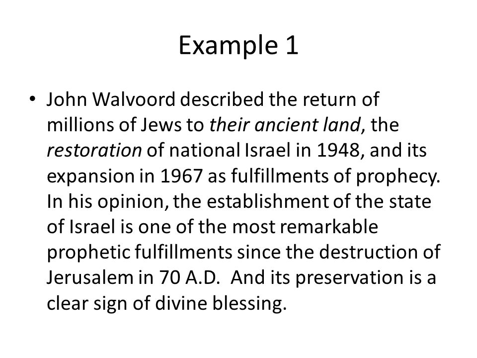 Example 1 John Walvoord described the return of millions of Jews to their ancient land, the restoration of national Israel in 1948, and its expansion in 1967 as fulfillments of prophecy.