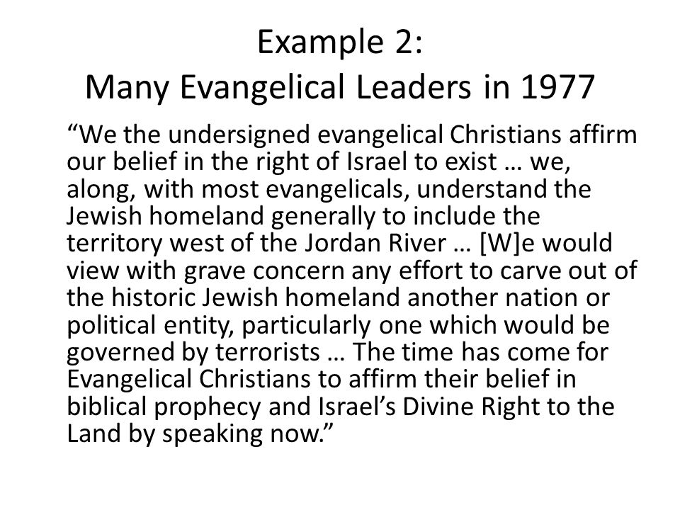 Example 2: Many Evangelical Leaders in 1977 We the undersigned evangelical Christians affirm our belief in the right of Israel to exist … we, along, with most evangelicals, understand the Jewish homeland generally to include the territory west of the Jordan River … [W]e would view with grave concern any effort to carve out of the historic Jewish homeland another nation or political entity, particularly one which would be governed by terrorists … The time has come for Evangelical Christians to affirm their belief in biblical prophecy and Israel's Divine Right to the Land by speaking now.