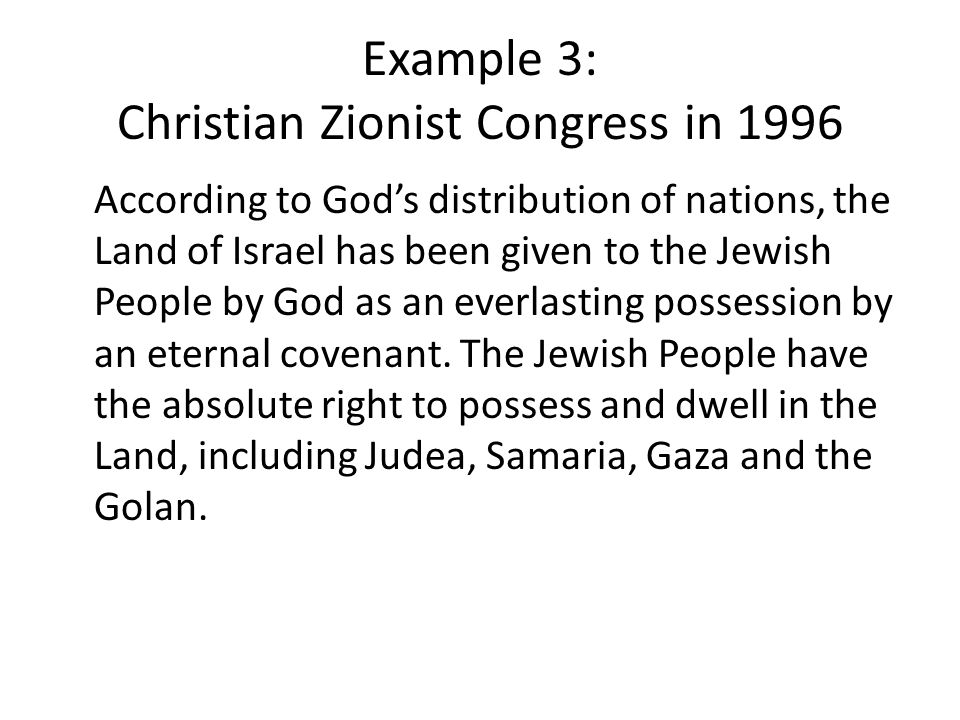 Example 3: Christian Zionist Congress in 1996 According to God's distribution of nations, the Land of Israel has been given to the Jewish People by God as an everlasting possession by an eternal covenant.