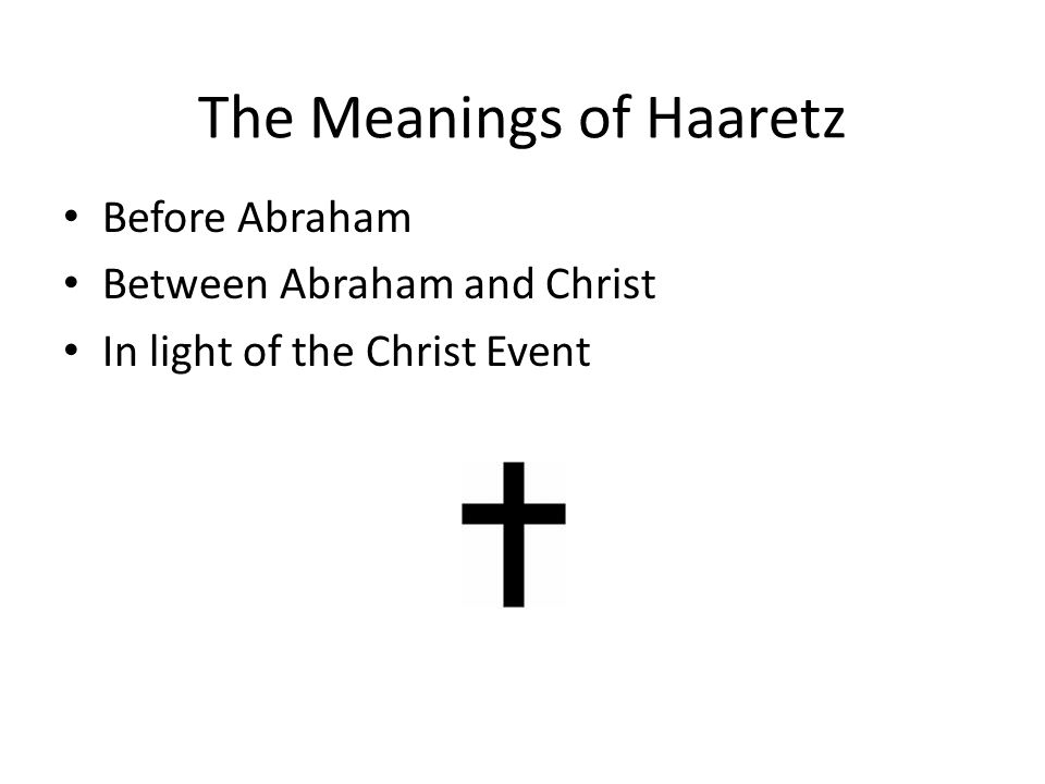 The Meanings of Haaretz Before Abraham Between Abraham and Christ In light of the Christ Event