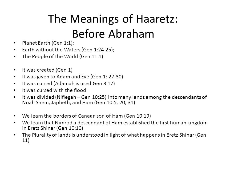The Meanings of Haaretz: Before Abraham Planet Earth (Gen 1:1); Earth without the Waters (Gen 1:24-25); The People of the World (Gen 11:1) It was created (Gen 1) It was given to Adam and Eve (Gen 1: 27-30) It was cursed (Adamah is used Gen 3:17) It was cursed with the flood It was divided (Niflegah – Gen 10:25) into many lands among the descendants of Noah Shem, Japheth, and Ham (Gen 10:5, 20, 31) We learn the borders of Canaan son of Ham (Gen 10:19) We learn that Nimrod a descendant of Ham established the first human kingdom in Eretz Shinar (Gen 10:10) The Plurality of lands is understood in light of what happens in Eretz Shinar (Gen 11)