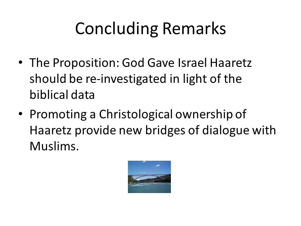 Concluding Remarks The Proposition: God Gave Israel Haaretz should be re-investigated in light of the biblical data Promoting a Christological ownership of Haaretz provide new bridges of dialogue with Muslims.