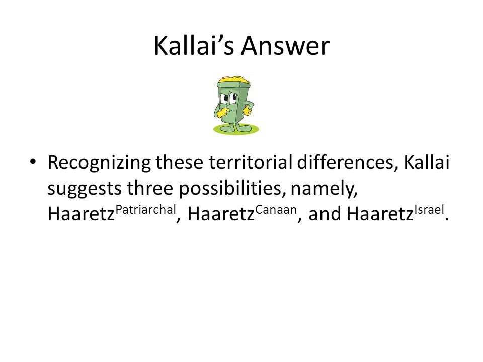 Kallai's Answer Recognizing these territorial differences, Kallai suggests three possibilities, namely, Haaretz Patriarchal, Haaretz Canaan, and Haaretz Israel.
