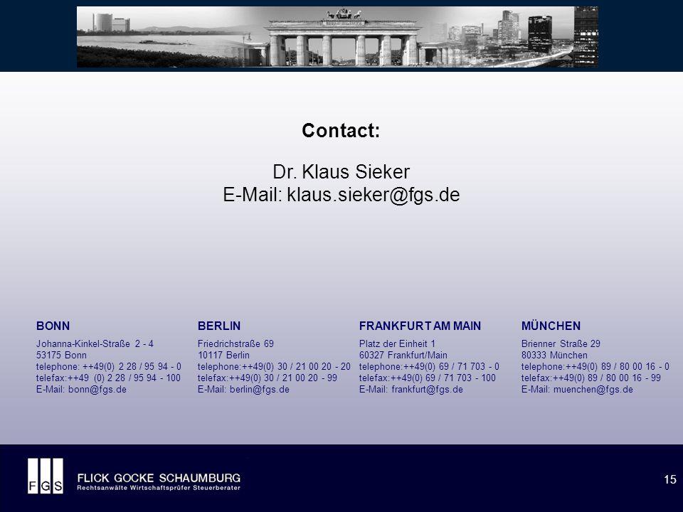 15 BONN Johanna-Kinkel-Straße 2 - 4 53175 Bonn telephone: ++49(0) 2 28 / 95 94 - 0 telefax:++49 (0) 2 28 / 95 94 - 100 E-Mail: bonn@fgs.de BERLIN Friedrichstraße 69 10117 Berlin telephone:++49(0) 30 / 21 00 20 - 20 telefax:++49(0) 30 / 21 00 20 - 99 E-Mail: berlin@fgs.de FRANKFURT AM MAIN Platz der Einheit 1 60327 Frankfurt/Main telephone:++49(0) 69 / 71 703 - 0 telefax:++49(0) 69 / 71 703 - 100 E-Mail: frankfurt@fgs.de Contact: Dr.