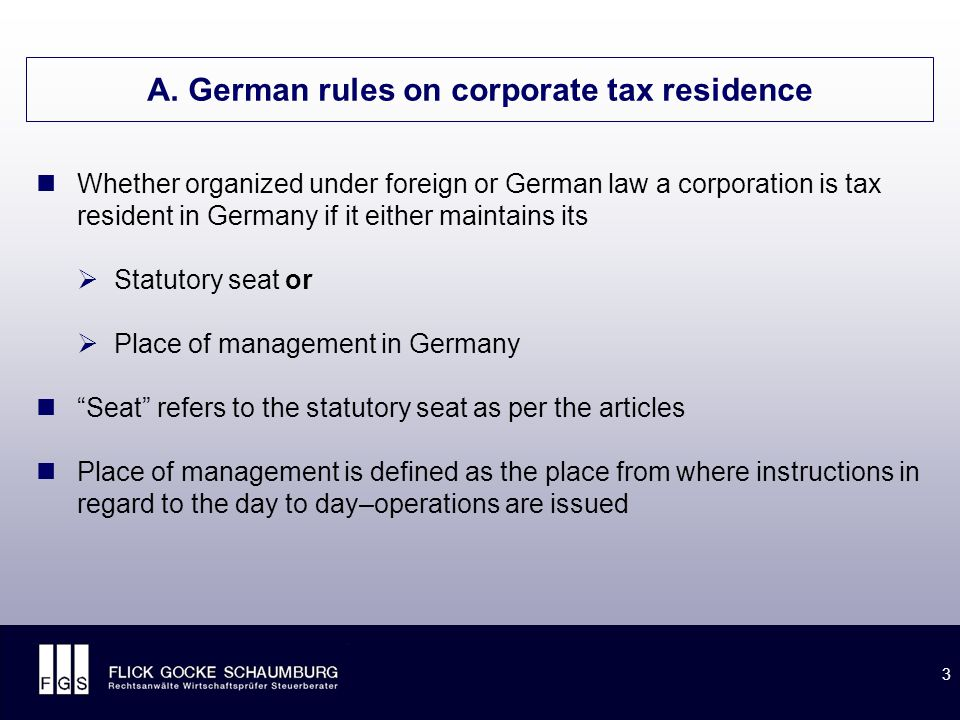 3 A. German rules on corporate tax residence Whether organized under foreign or German law a corporation is tax resident in Germany if it either maint