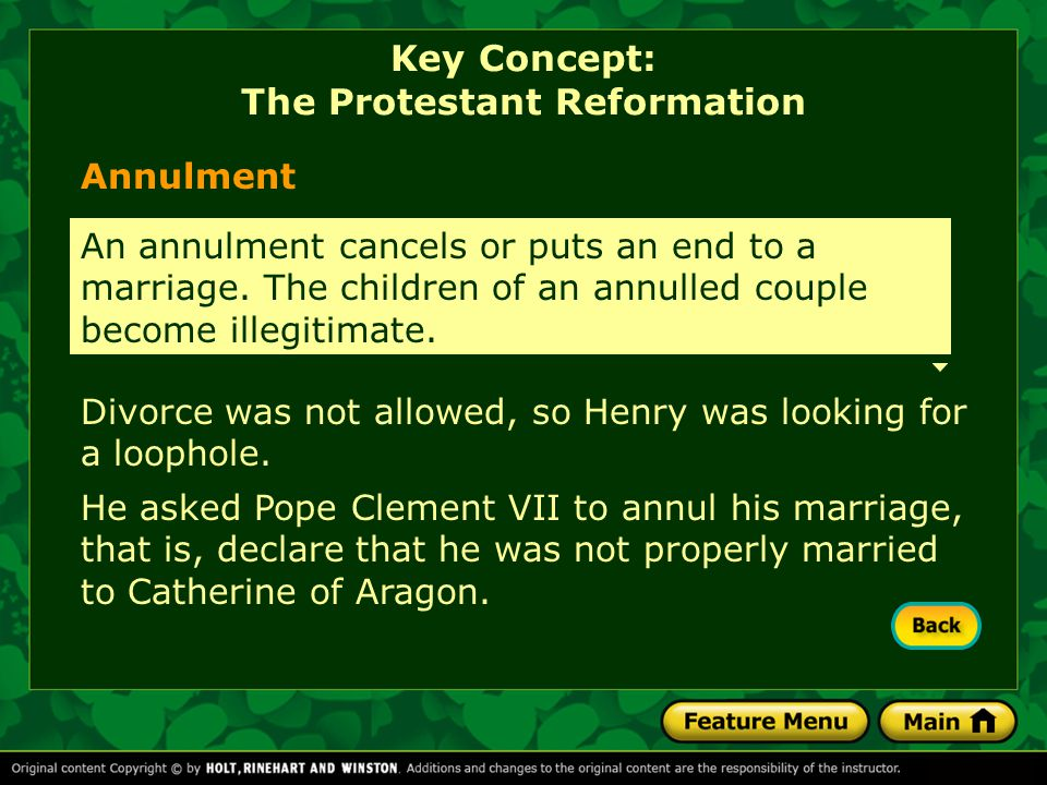 Divorce was not allowed, so Henry was looking for a loophole. He asked Pope Clement VII to annul his marriage, that is, declare that he was not proper