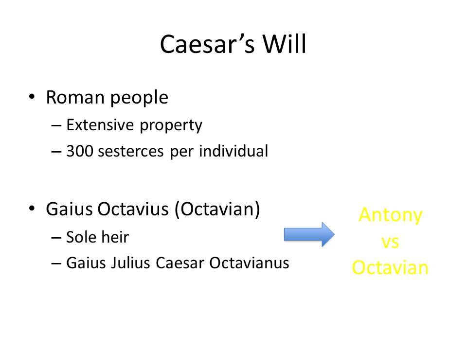 Caesar's Will Roman people – Extensive property – 300 sesterces per individual Gaius Octavius (Octavian) – Sole heir – Gaius Julius Caesar Octavianus Antony vs Octavian