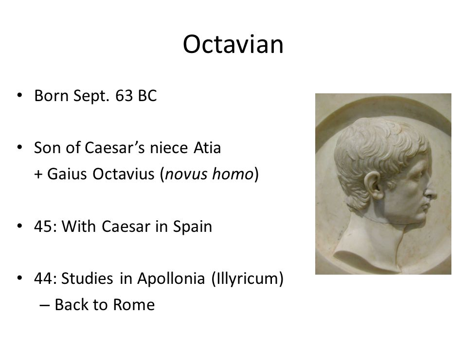Born Sept. 63 BC Son of Caesar's niece Atia + Gaius Octavius (novus homo) 45: With Caesar in Spain 44: Studies in Apollonia (Illyricum) – Back to Rome