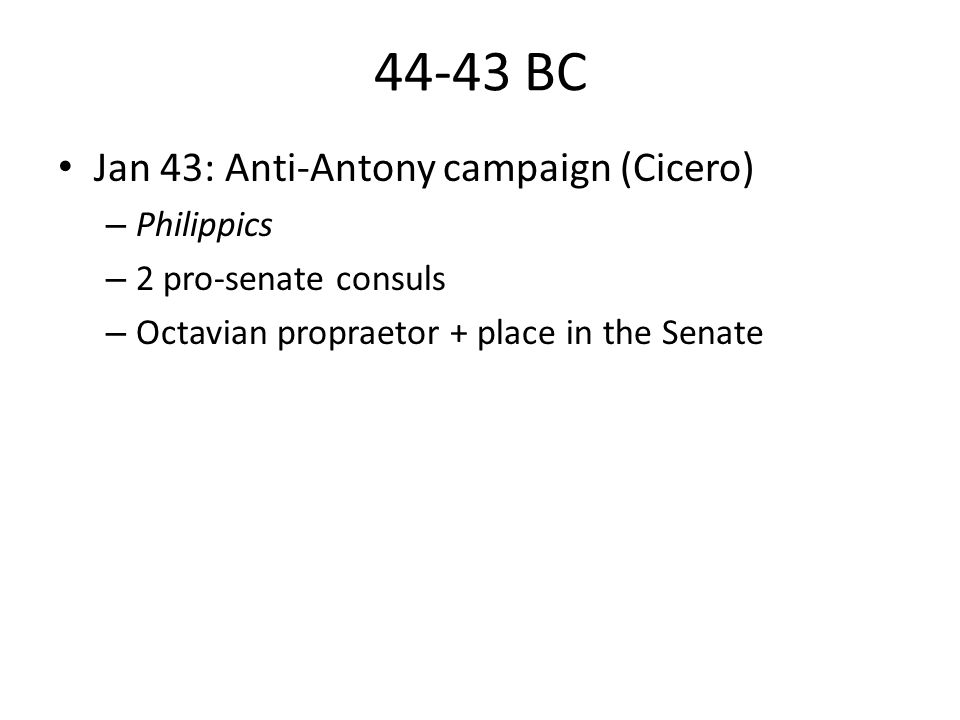 44-43 BC Jan 43: Anti-Antony campaign (Cicero) – Philippics – 2 pro-senate consuls – Octavian propraetor + place in the Senate