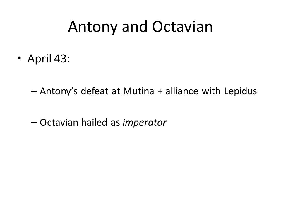 Antony and Octavian April 43: – Antony's defeat at Mutina + alliance with Lepidus – Octavian hailed as imperator