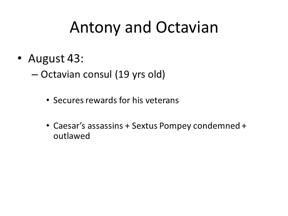 Antony and Octavian August 43: – Octavian consul (19 yrs old) Secures rewards for his veterans Caesar's assassins + Sextus Pompey condemned + outlawed