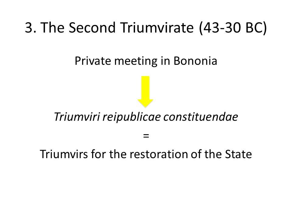 3. The Second Triumvirate (43-30 BC) Private meeting in Bononia Triumviri reipublicae constituendae = Triumvirs for the restoration of the State