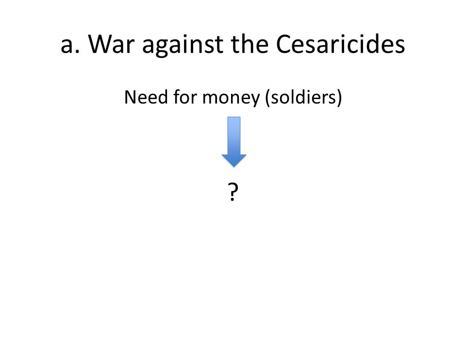 a. War against the Cesaricides Need for money (soldiers)