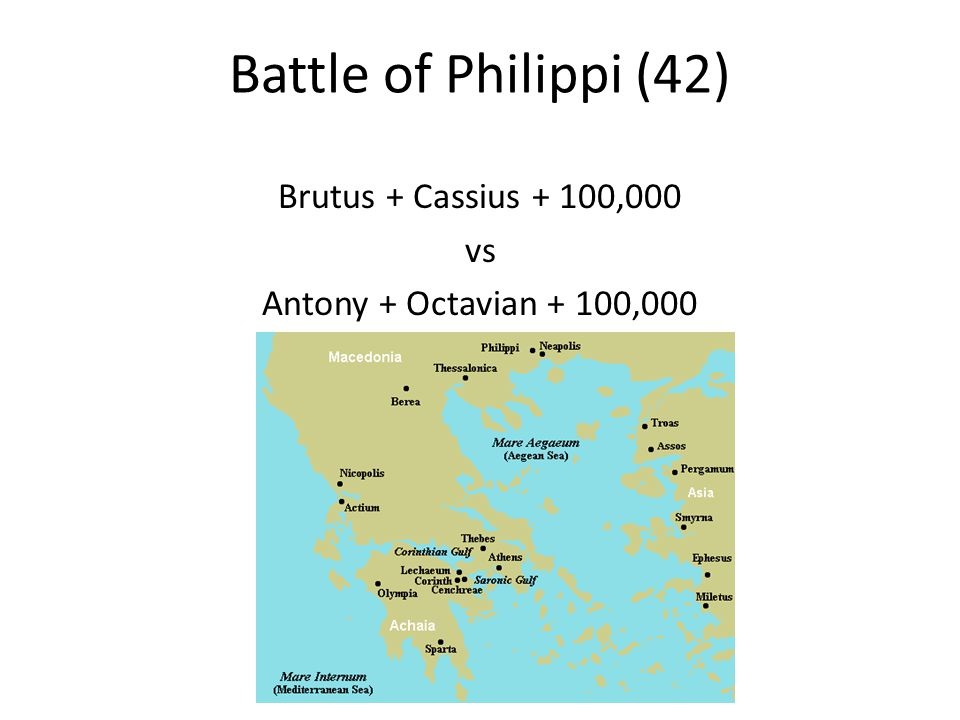 Battle of Philippi (42) Brutus + Cassius + 100,000 vs Antony + Octavian + 100,000
