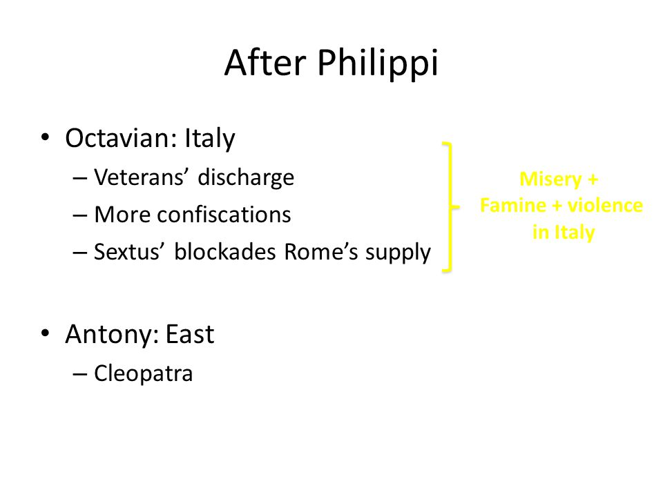 After Philippi Octavian: Italy – Veterans' discharge – More confiscations – Sextus' blockades Rome's supply Antony: East – Cleopatra Misery + Famine + violence in Italy