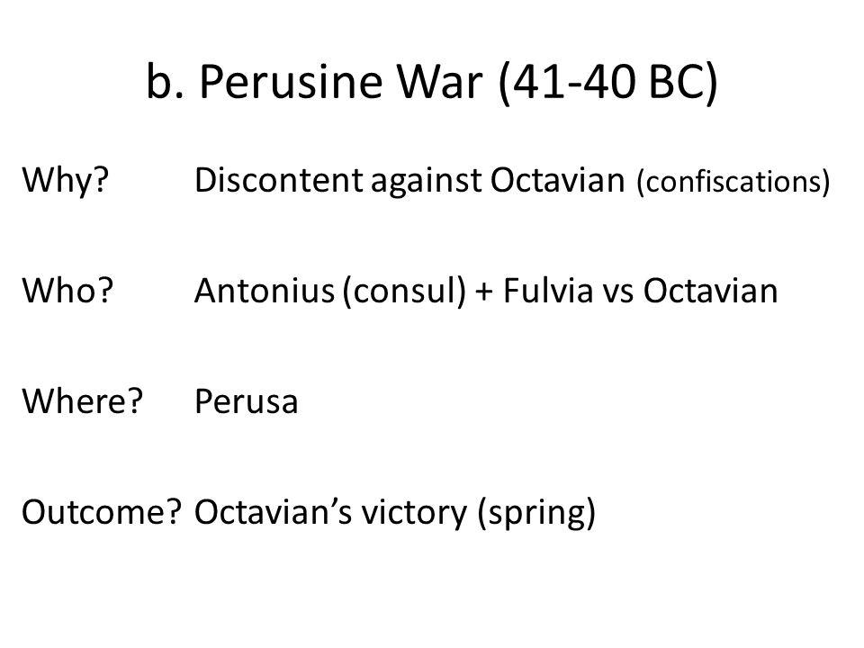 b. Perusine War (41-40 BC) Why?Discontent against Octavian (confiscations) Who?Antonius (consul) + Fulvia vs Octavian Where?Perusa Outcome?Octavian's