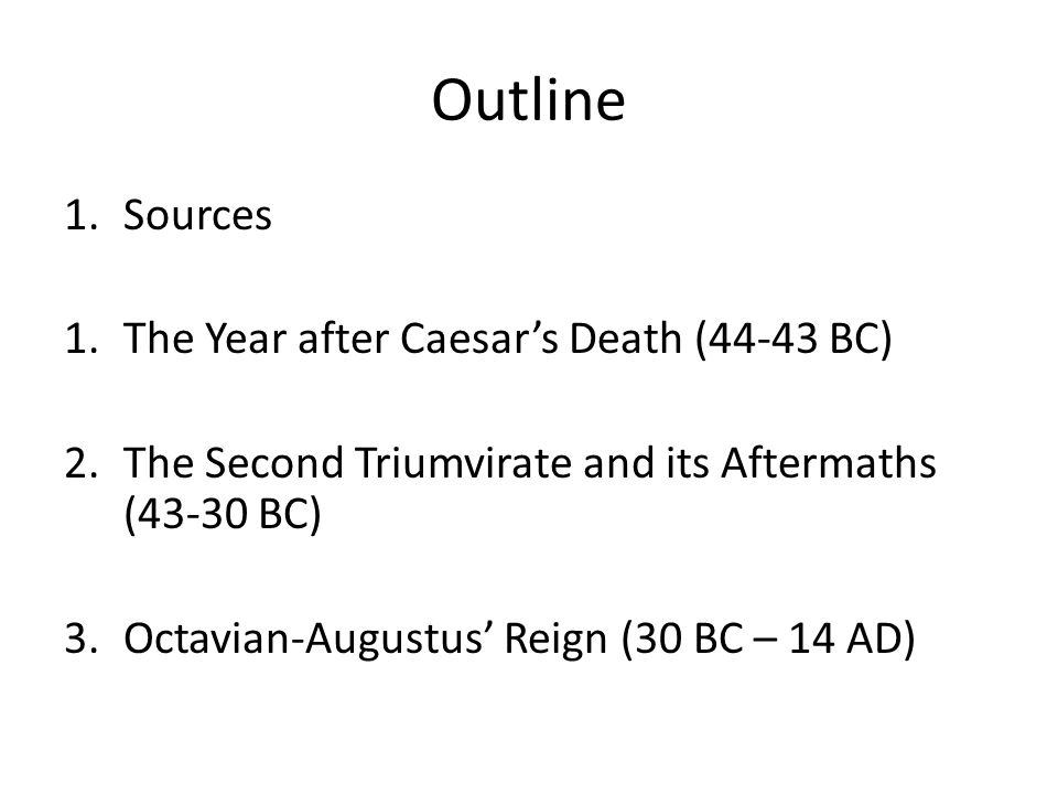 Outline 1.Sources 1.The Year after Caesar's Death (44-43 BC) 2.The Second Triumvirate and its Aftermaths (43-30 BC) 3.Octavian-Augustus' Reign (30 BC – 14 AD)