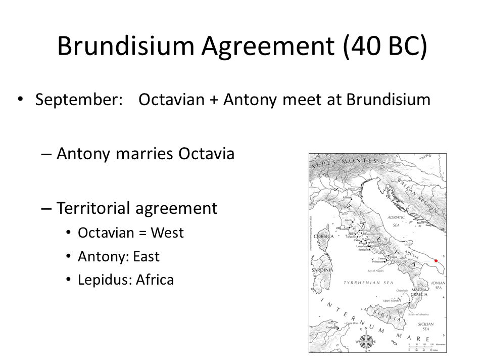 Brundisium Agreement (40 BC) September:Octavian + Antony meet at Brundisium – Antony marries Octavia – Territorial agreement Octavian = West Antony: East Lepidus: Africa