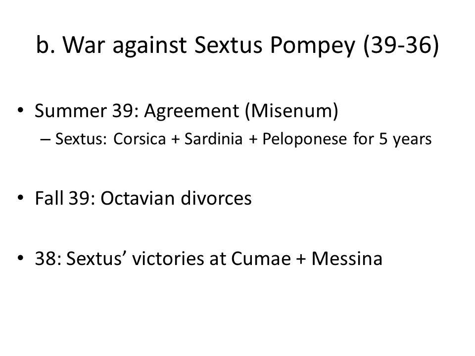 b. War against Sextus Pompey (39-36) Summer 39: Agreement (Misenum) – Sextus: Corsica + Sardinia + Peloponese for 5 years Fall 39: Octavian divorces 3